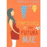 Confissões de uma futura mãe de Rebecca Eckler